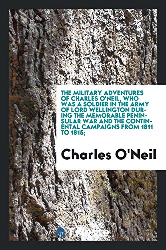 The Military Adventures of Charles O'Neil, Who Was a Soldier in the Army of Lord Wellington During the Memorable Peninsular War and the Continental Campaigns from 1811 to 1815;