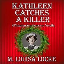 Kathleen Catches a Killer: A Victorian San Francisco Novella Audiobook by M. Louisa Locke Narrated by Alexandra Haag