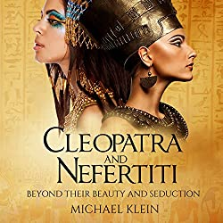Cleopatra and Nefertiti: Beyond Their Beauty and Seduction