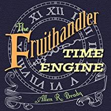 The Fruithandler Time Engine Audiobook by Allen R. Brady Narrated by Lisa Cartmell