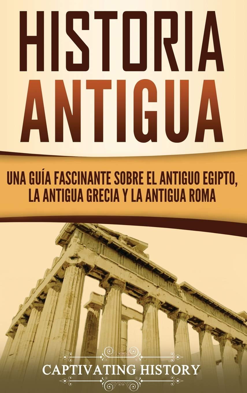Historia Antigua: Una Guía Fascinante sobre el Antiguo Egipto, la Antigua Grecia y la Antigua Roma: Amazon.es: History, Captivating: Libros