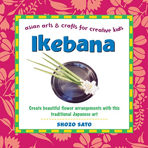 (Ikebana: Create beautiful flower arrangements with this traditional Japanese art (Asian Arts And Crafts For Creative Kids))