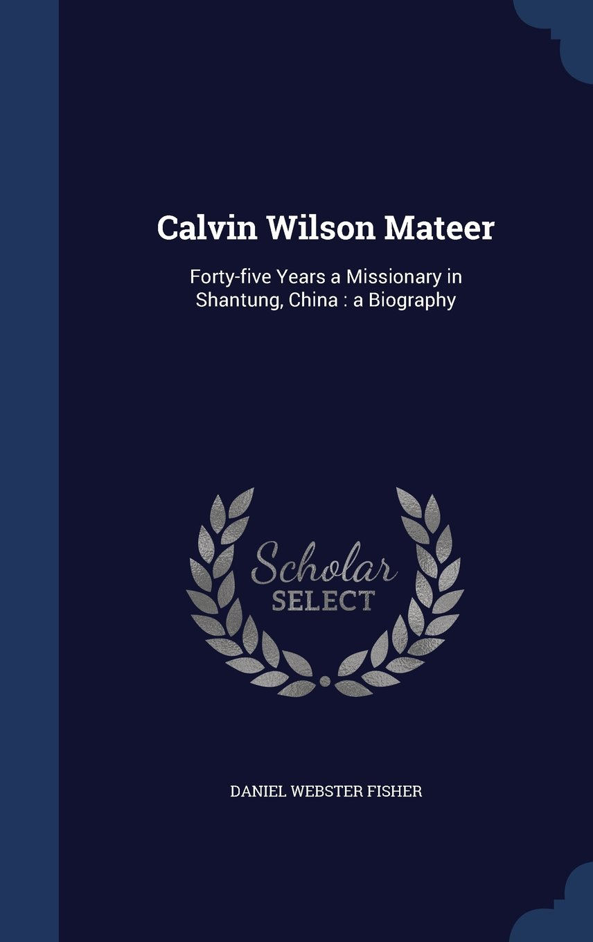 Calvin Wilson Mateer: Forty-Five Years a Missionary in Shantung, China: A Biography pdf epub