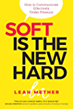 Soft Is The New Hard: How to Communicate Effectively Under Pressure