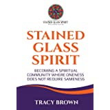 Stained Glass Spirit: Becoming a Spiritual Community Where Oneness Does Not Require Sameness