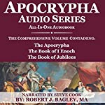 Apocrypha Audio Series: All-in-One Audiobook: The Comprehensive Volume Containing: The Apocrypha, the Book of 1 Enoch, and the Book of Jubilees | Robert J. Bagley M.A.
