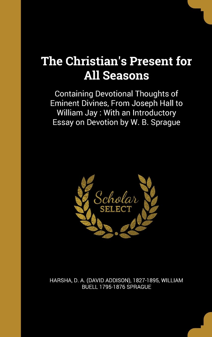 Download The Christian's Present for All Seasons: Containing Devotional Thoughts of Eminent Divines, from Joseph Hall to William Jay: With an Introductory Essay on Devotion by W. B. Sprague pdf