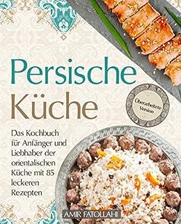 Persische Küche U2013 Das Kochbuch Für Anfänger Und Liebhaber Der  Orientalischen Küche Mit 85 Leckeren Rezepten