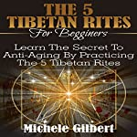 The 5 Tibetan Rites for Beginners: Learn the Secret to Anti-Aging by Practicing the 5 Tibetan Rites | Michele Gilbert
