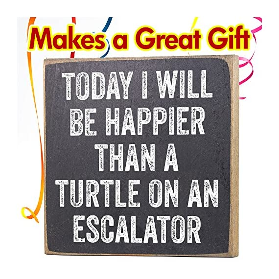 Today I Will Be Happier Than a Turtle on an Escalator - Rustic Wooden Sign - Makes a Great Funny Gift Under $15! - MAKES A GREAT GIFT - My collection makes it easy to find the perfect gift for friends and family. REAL WOOD - Unlike most, ours are printed on SOLID wood, not particle board scraps like most. PROUDLY MADE IN THE USA - All of my designs are printed here in the USA at our studio in Tomball, TX - living-room-decor, living-room, home-decor - 612vXUYjX6L. SS570  -