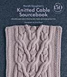 Norah Gaughan s Knitted Cable Sourcebook: A Breakthrough Guide to: A Breakthrough Guide to Knitting with Cables and Designing Your Own