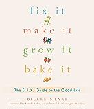 Fix It, Make It, Grow It, Bake It: The D.I.Y. Guide to the Good Life (English Edition)