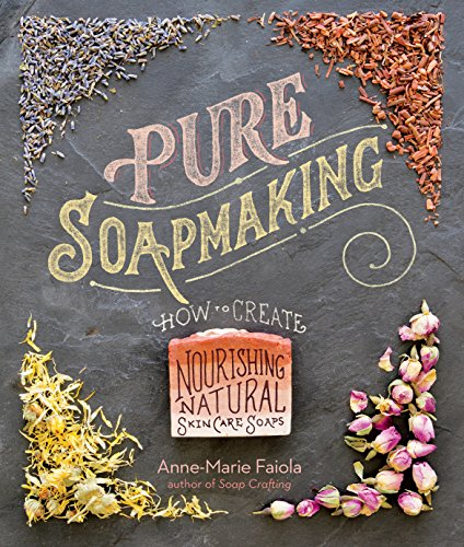 Pure Soapmaking: How to Create Nourishing, Natural Skin Care Soaps (Best Oatmeal Soap Recipe)