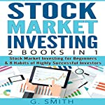 Stock Market Investing: 2 Books in 1: Stock Market Investing for Beginners & 8 Habits of Highly Successful Investors | G. Smith