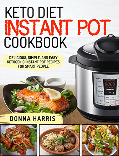 Keto Diet Instant Pot Cookbook: Delicious, Simple, and Easy Ketogenic Instant Pot Recipes For Smart People by Donna  Harris