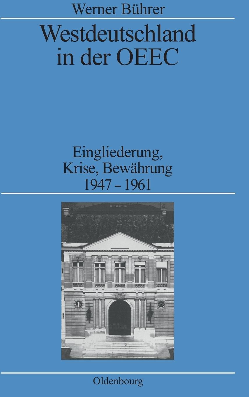 Westdeutschland in der OEEC: Eingliederung, Krise, Bewährung 1947-1961 (Quellen und Darstellungen zur Zeitgeschichte, Band 32)