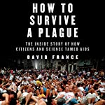 How to Survive a Plague: The Inside Story of How Citizens and Science Tamed AIDS | David France