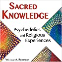 Sacred Knowledge: Psychedelics and Religious Experiences Audiobook by William Richards Narrated by River Kanoff
