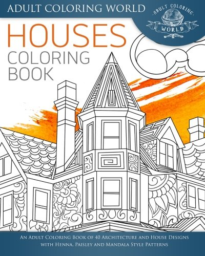 Houses Coloring Book: An Adult Coloring Book of 40 Architecture and House Designs with Henna, Paisley and Mandala Style