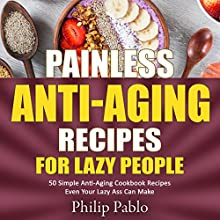 Painless Anti-Aging Recipes for Lazy People: 50 Simple Anti-Aging Cookbook Recipes Even Your Lazy Ass Can Make Audiobook by Phillip Pablo Narrated by Todd Mansfield