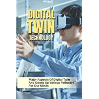 Digital Twin Technology: Major Aspects Of Digital Twin And Opens Up Various Pathways For Our Minds: Digital Twins…