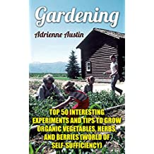 Gardening: Top 50 Interesting Experiments And Tips to Grow Organic Vegetables, Herbs, And Berries (World Of Self-Sufficiency)
