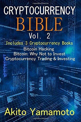 Cryptocurrency Bible - vol 2: Includes 3 Cryptocurrency Books - Bitcoin Hacking ? Bitcoin Why Not to Invest ? Cryptocurrency Trading & Investing (Volume 2)