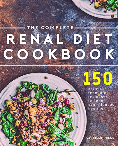 The Complete Renal Diet Cookbook: 150 Delicious Renal Diet Recipes To Keep Your Kidney's Healthy (The Renal Diet & Kidney Disease Cookbook Series) by Carrillo Press