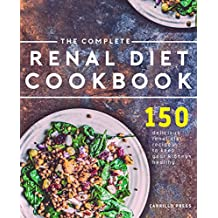 The Complete Renal Diet Cookbook: 150 Delicious Renal Diet Recipes To Keep Your Kidney's Healthy (The Renal Diet & Kidney Disease Cookbook Series 1)