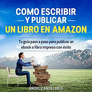 Cómo Escribir y Publicar un Libro en Amazon: Tu guía paso a paso para publicar un ebook o libro impreso con éxito [How to Write and Publish a Book on Amazon: Your Step-by-Step Guide to Publish a Printed Book or Ebook Successfully] Audiobook