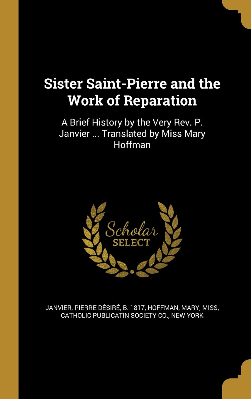 Sister Saint-Pierre and the Work of Reparation: A Brief History by the Very REV. P. Janvier ... Translated by Miss Mary Hoffman pdf epub