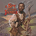 A Spy Called James: The True Story of James Lafayette, Revolutionary War Double Agent | Anne Rockwell