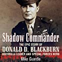 Shadow Commander: The Epic Story of Donald D. Blackburn - Guerrilla Leader and Special Forces Hero Audiobook by Mike Guardia Narrated by Jason Huggins