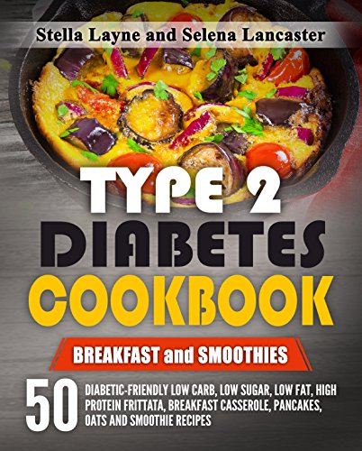 Type 2 Diabetes Cookbook: BREAKFAST and SMOOTHIES - 50 Diabetic-Friendly Low Carb, Low Sugar, Low Fat, High Protein Frittata, Breakfast Casserole, Pancakes, ... Recipes (Effortless Diabetic Cooking) by Stella Layne, Selena Lancaster
