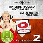 Aprender Polaco - Texto Paralelo: Fácil de Leer - Fácil de Escuchar - Curso en Audio No. 2 [Learn Polish - Parallel Text: Easy Reader - Easy Audio - Audio Course No. 2]: Lectura Fácil en Polaco |  Polyglot Planet