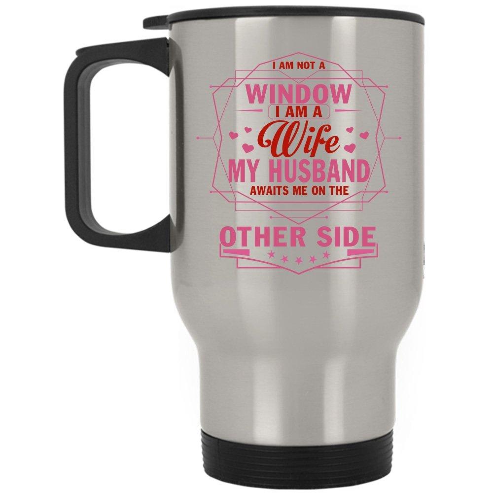 My Husband Awaits Me On The Other Side Travel Mug, I Am Not A Window I Am A Wife Mug (Travel Mug - Silver)