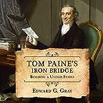 Tom Paine's Iron Bridge: Building a United States | Edward G. Gray