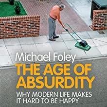 The Age of Absurdity: Why Modern Life Makes It Hard to Be Happy Audiobook by Michael Foley Narrated by John O'Mahony