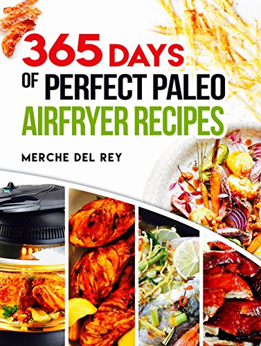 Paleo Air Fryer: 365 Days of Perfect Paleo Air Fryer Recipes : Complete Air Fryer Cookbook, Quick and Easy Healthy Recipes, Roast, Grill, Fry and Bake, Paleo, Vegan Meals by Mercedes Del Rey