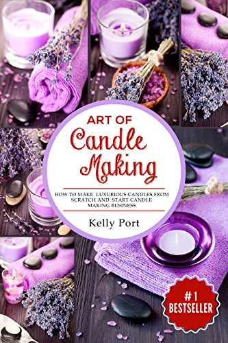 Art Of Candle Making: How To Make Luxurious Candles From Scratch and Start Candle Making Business (Candle making, candles, Beeswax, Candle Making Business, Soy Candles, Homemade Candles) by [Port, Kelly]