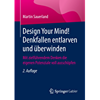 Design Your Mind! Denkfallen entlarven und überwinden : Mit zielführendem Denken die eigenen Potenziale voll ausschöpfen