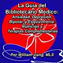 La guía del Bibliotecario Médico: Ansiedad, Depresión, Bipolar, y Esquizofrenia [Spanish Edition]: Nutrición y Terapias Complementarias Audiobook by William Jiang MLS Narrated by John Martinez