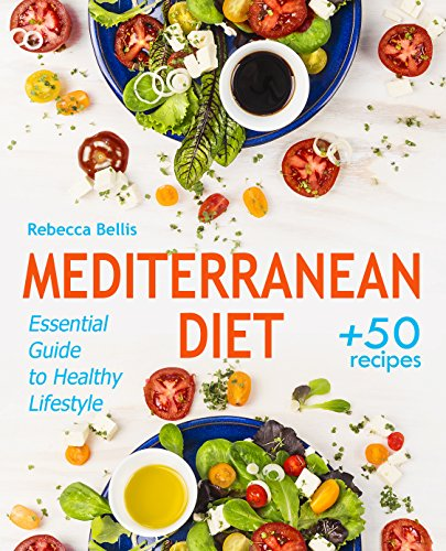 Mediterranean Diet: Essential Guide to Healthy Lifestyle and Easy Weight Loss; With 50 Proven, Simple, and Delicious Recipes (With Photos, Calories & Nutrition Facts); Sample Meal Plan Included by Rebecca Bellis