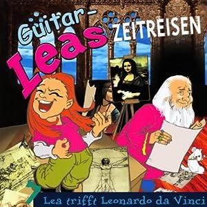 Lea trifft Leonardo da Vinci (Guitar-Leas Zeitreisen, Teil 7) Hörspiel