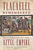 Tlacaelel Remembered: Mastermind of the Aztec Empire (The Civilization of the American Indian Series)