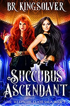 Succubus Ascendant: An Urban Fantasy (The Telepathic Clans Saga Book 5) by [Kingsolver, BR]