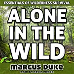 Alone in the Wild: The Essentials of Wilderness Survival | Marcus Duke