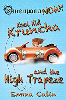Kool Kid Kruncha and The High Trapeze: An illustrated, interactive, magical bedtime story chapter book adventure for kids (Once upon a NOW 3) by [Calin, Emma]