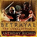 Betrayal: The Centurions I Audiobook by Anthony Riches Narrated by Mark Noble