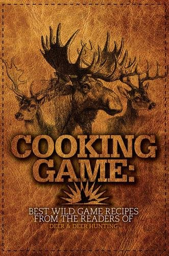 Cooking Game: Best Wild Game Recipes from the Readers of Deer & Deer Hunting